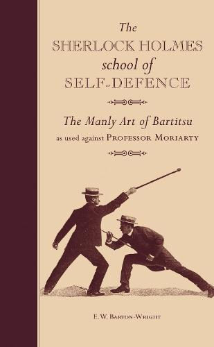 The Sherlock Holmes School of Self-Defence: The Manly Art of Bartitsu as used against Professor Moriarty (Hardback)
