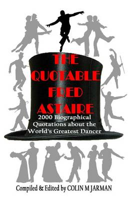The Quotable Fred Astaire: 2000 Biographical Quotations About the World's Greatest Dancer - Fred Astaire (Paperback)