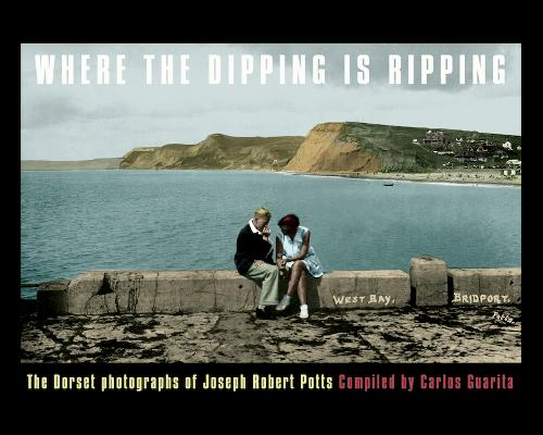 WHERE WHERE THE DIPPING IS RIPPING: The Dorset Photographs of Joseph Robert Potts (Paperback)