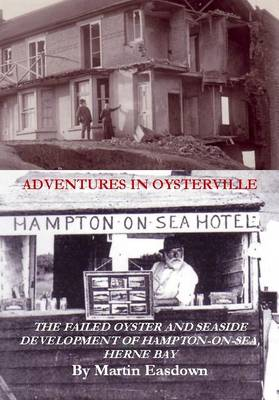 Adventures in Oysterville: Of the Failed Oyster and Seaside Development of Hampton-on-Sea, Herne Bay (Paperback)