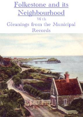 Folkestone and Its Neighbourhood: with Gleanings from the Municipal Records (Paperback)