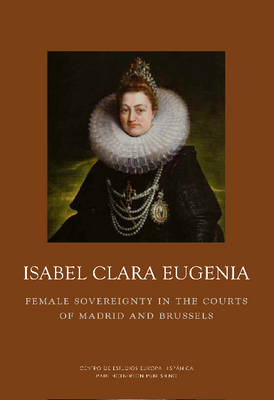 Isabel Clara Eugenia: Female Sovereigny: Female Sovereignty in the Courts of Madrid and Brussels (Hardback)