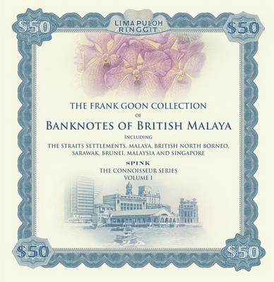 Banknotes of British Malaya: The Frank Goon Collection. Including the Straits Settlements, Malaya, British North Borneo, Sarawak, Brunei, Malaysia and Singapore - Connoisseurs Series 1 (Hardback)