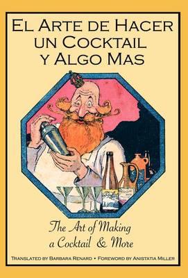 El Arte De Hacer Un Cocktail Y Algo Mas: The Art of Making a Cocktail & More (Hardback)