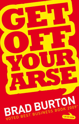 Get Off Your Arse: Straight Talking Business Advice: Brad Burton Shows You How to be Successful, by Using Guerilla Marketing, Networking and a Goya Attitude (Paperback)