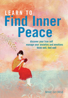 Learn to Find Inner Peace: * Discover Your True Self * Manage Your Anxieties and Emotions * Think Well, Feel Well (Paperback)