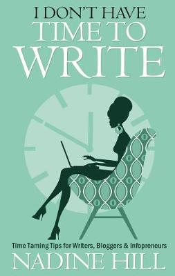 I Don't Have Time To Write: Time Taming Tips for Writers, Bloggers & Infopreneurs (Paperback)