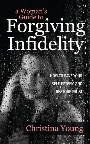A Woman's Guide to Forgiving Infidelity: How to Save Your Self-esteem and Restore Trust (Paperback)