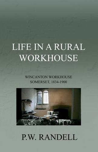 Life In A Rural Workhouse: Wincanton Workhouse Somerset, 1834, 1900 (Paperback)