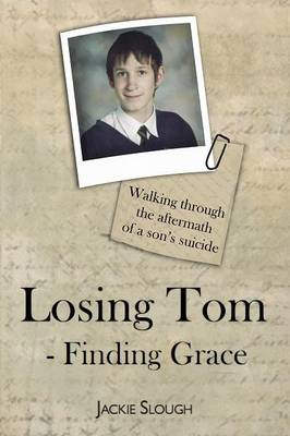 Losing Tom, Finding Grace: Walking Through the Aftermath of a Son's Suicide - True Stories (Paperback)