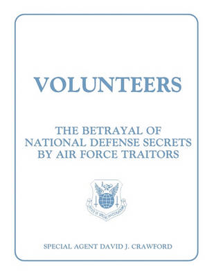Volunteers: The Betrayal of National Defense Secrets by Air Force Traitors (Paperback)