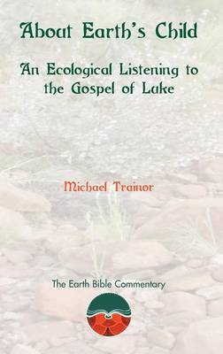 About Earth's Child: An Ecological Listening to the Gosepl of Luke - Earth Bible Commentary 2 (Hardback)