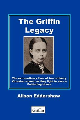 The Griffin Legacy: The Extraordinary Lives of Two Ordinary Victorian Women as They Fight to Save a Publishing House (Paperback)