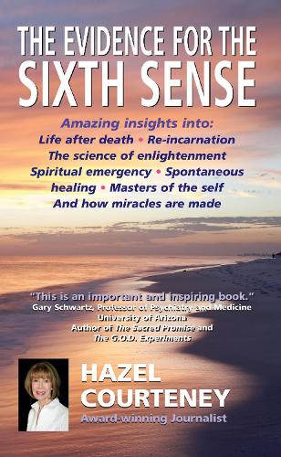 The Evidence for the Sixth Sense: Amazing Insights into Life After Death * Reincarnation * the Science of Enlightenment * Spiritual Emergency * Spontaneous Healing * Masters of the Self * and How Miracles are Made (Paperback)