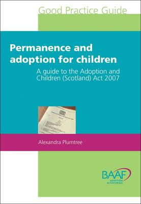 Permanence and Adoption for Children: A Guide to the Adoption and Children (Scotland) Act 2007 (Paperback)