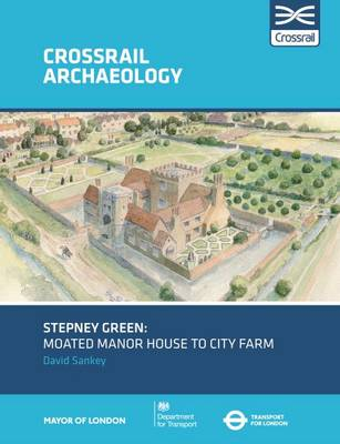Stepney Green: Moated manor house to city farm - Crossrail Archaeology (Paperback)