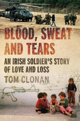 Blood, Sweat and Tears: An Irish Soldier's Story of Love and Loss (Paperback)