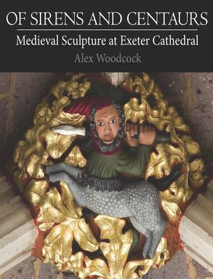 Of Sirens and Centaurs: Medieval Sculpture in Exeter Cathedral (Paperback)