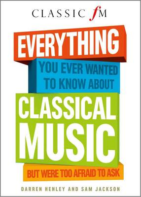 Everything You Ever Wanted to Know About Classical Music: But Were Too Afraid to Ask (Classic FM) (Hardback)
