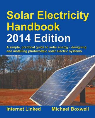 Solar Electricity Handbook 2014: A Simple Practical Guide to Solar Energy - Designing and Installing Photovoltaic Solar Electric Systems (Paperback)