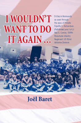 I Wouldn't Want to Do it Again: D-Day in Normandy as Seen Through the Eyes of Private Fayette O. Richardson (Pathfinder) and 1st Lt Rex G. Combs, 508th Parachute Infantry Regiment, Us 82nd Airborne Division (Paperback)
