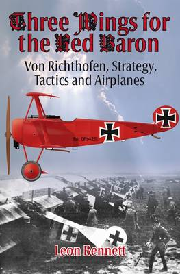 Three Wings for the Red Baron: Von Richthofen, Strategy, Tactics and Airplanes (Hardback)