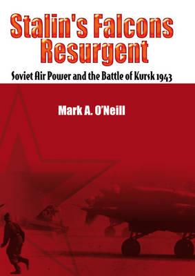 Stalin'S Falcons Resurgent: Soviet Air Power and the Battle of Kursk 1943 (Hardback)
