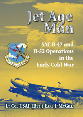 Jet Age Man: SAC B-47 and B-52 Operations in the Early Cold War (Hardback)