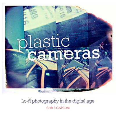 Plastic Cameras: Lo-fi Photography in the Digital Age (Paperback)
