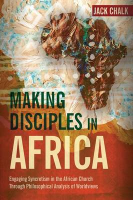 Making Disciples in Africa: Engaging Syncretism in the African Church Through Philosophical Analysis of Worldviews (Paperback)
