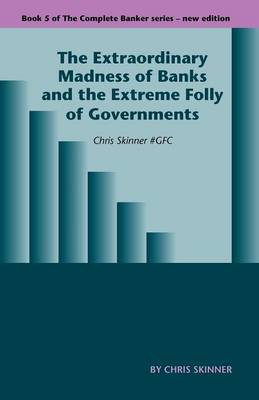 The Extraordinary Madness of Banks and the Extreme Folly of Governments: Chris Skinner #gfc - Complete Banker 5 (Paperback)