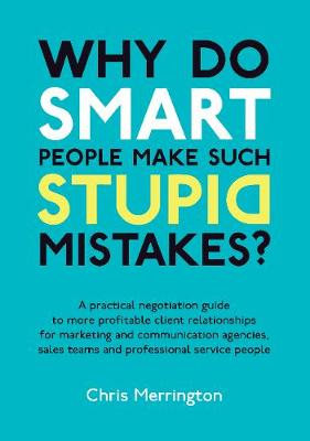 Why Do Smart People Make Such Stupid Mistakes?: A Practical Negotiation Guide to More Profitable Client Relationships for Marketing and Communication Agencies,Sales Teams and Professional Service People (Paperback)