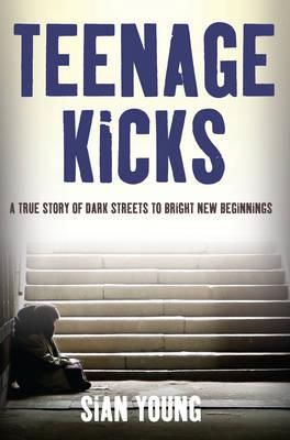 Teenage Kicks: A True Story of Dark Streets to Bright New Beginnings (Paperback)