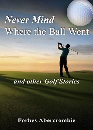 Never Mind Where the Ball Went and Other Golf Stories (Paperback)