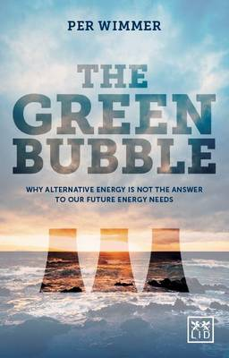 The Green Bubble: Why Alternative Energy is Not the Answer to Our Future Energy Needs (Hardback)
