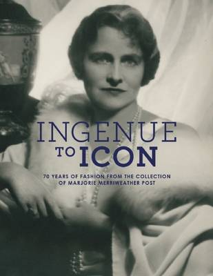 Ingenue to Icon: 70 Years of Fashion from the Collection of Marjorie Merriweather Post (Hardback)