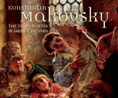 Konstantin Makovsky: The Tsar's Painter in America and Paris (Hardback)