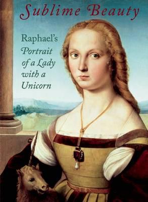 Sublime Beauty: Raphael's Portrait of a Lady with a Unicorn (Hardback)