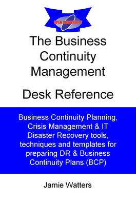 The Business Continuity Desk Reference: Guide to Business Continuity Planning, Crisis Management and IT Disaster Recovery (Paperback)