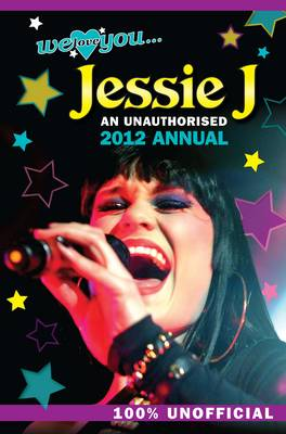 Jessie J: We Love You... Jessie: An Unauthorised 2012 Annual (Hardback)
