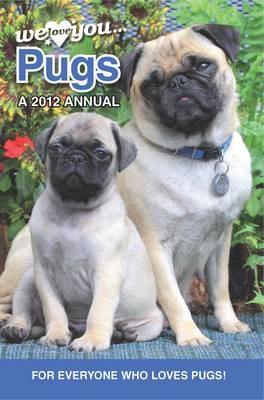 Pug Dogs: We Love You Pugs 2012: A 2012 Annual (Hardback)