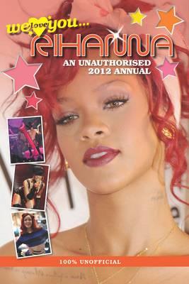 Rihanna: We Love You... Rihanna: An Unauthorised 2012 Annual (Hardback)