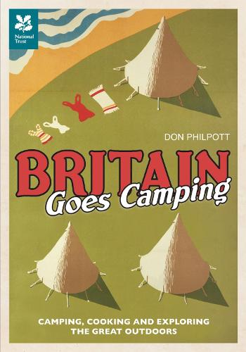 Britain Goes Camping: Camping, Cooking and Exploring the Great Outdoors - National Trust History & Heritage (Hardback)