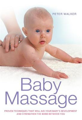 Baby Massage: Proven techniques that will aid your baby's development and strengthen the bond between you (Paperback)