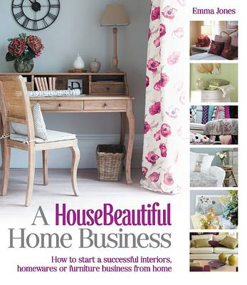 A House Beautiful Home Business: How to Start a Successful Interiors, Homewares or Furniture Business from Home - House Beautiful Series (Paperback)