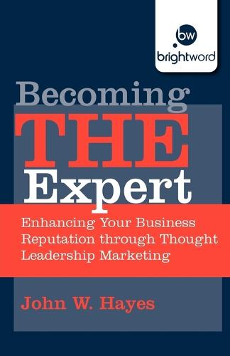 Becoming THE Expert: Enhancing Your Business Reputation through Thought Leadership Marketing (Paperback)