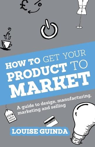 How to Get Your Product to Market: A guide to design, manufacturing, marketing and selling (Paperback)