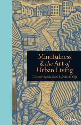 Mindfulness & the Art of Urban Living: Discovering the Good Life in the City (Hardback)