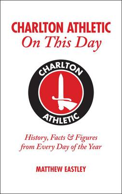 Charlton Athletic On This Day: History, Facts & Figures from Every Day of the Year (Hardback)