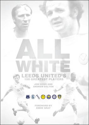 All White: One Hundred Greatest Leeds United Players of All Time (Hardback)